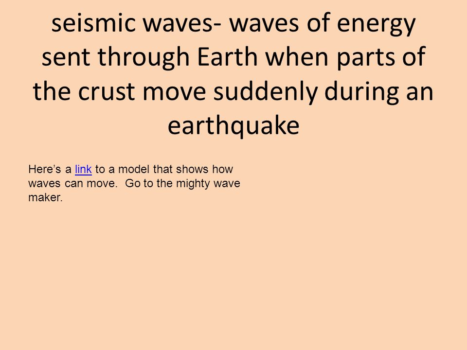 seismic waves- waves of energy sent through Earth when parts of the crust move suddenly during an earthquake Here's a link to a model that shows how waves can move.