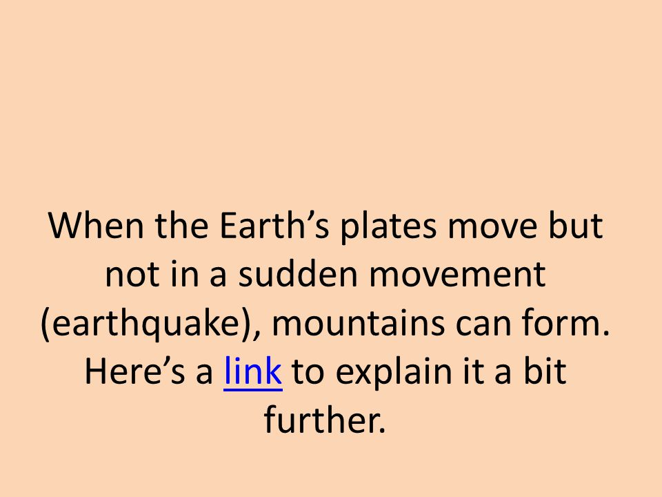 When the Earth's plates move but not in a sudden movement (earthquake), mountains can form.