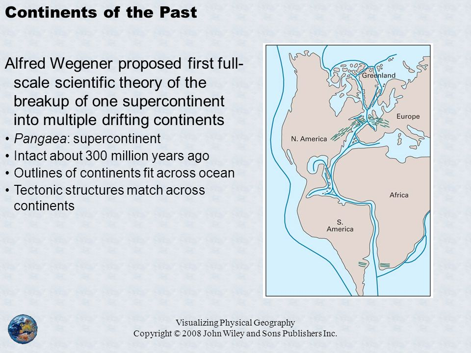 Visualizing Physical Geography Copyright © 2008 John Wiley and Sons Publishers Inc. Continents of the Past Alfred Wegener proposed first full- scale s