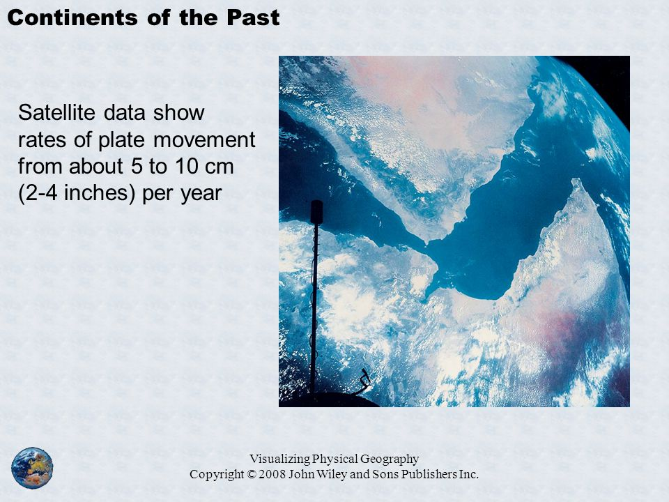 Visualizing Physical Geography Copyright © 2008 John Wiley and Sons Publishers Inc. Continents of the Past Satellite data show rates of plate movement