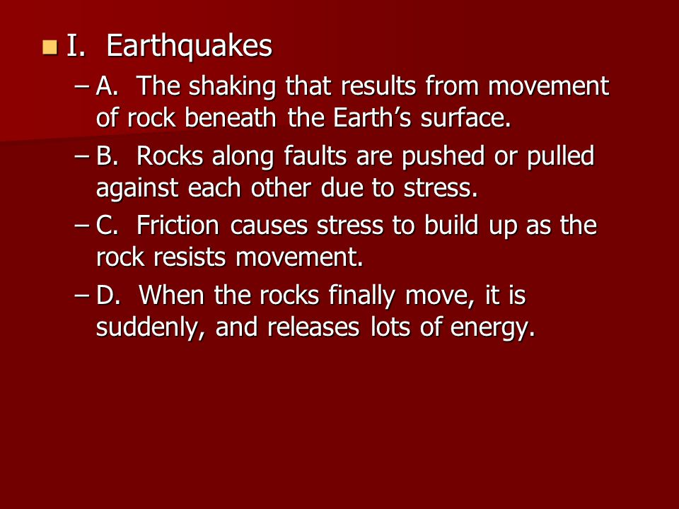 I. Earthquakes I. Earthquakes –A. The shaking that results from movement of rock beneath the Earth's surface. –B. Rocks along faults are pushed or pul