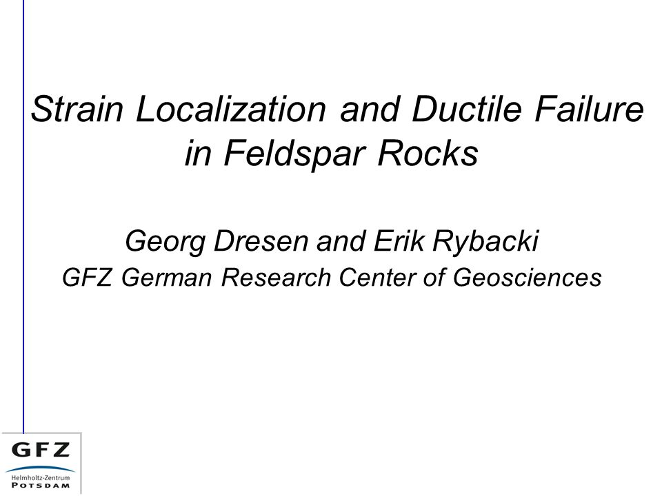 Strain Localization and Ductile Failure in Feldspar Rocks Georg Dresen and Erik Rybacki GFZ German Research Center of Geosciences