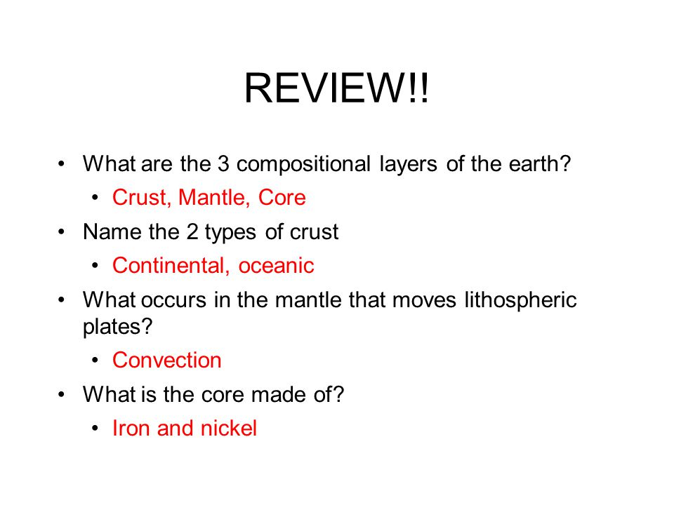 REVIEW!! What are the 3 compositional layers of the earth? Crust, Mantle, Core Name the 2 types of crust Continental, oceanic What occurs in the mantl
