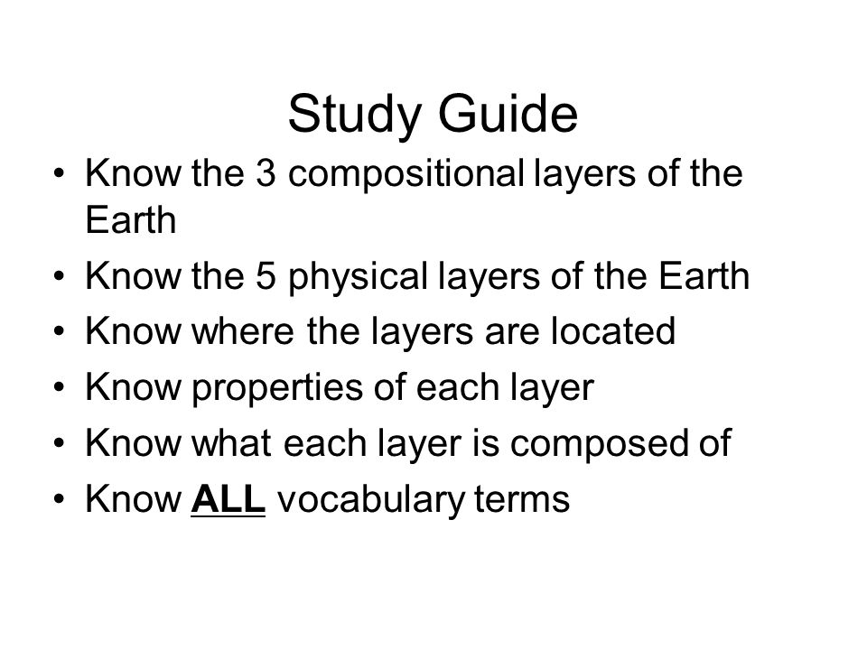 Study Guide Know the 3 compositional layers of the Earth Know the 5 physical layers of the Earth Know where the layers are located Know properties of