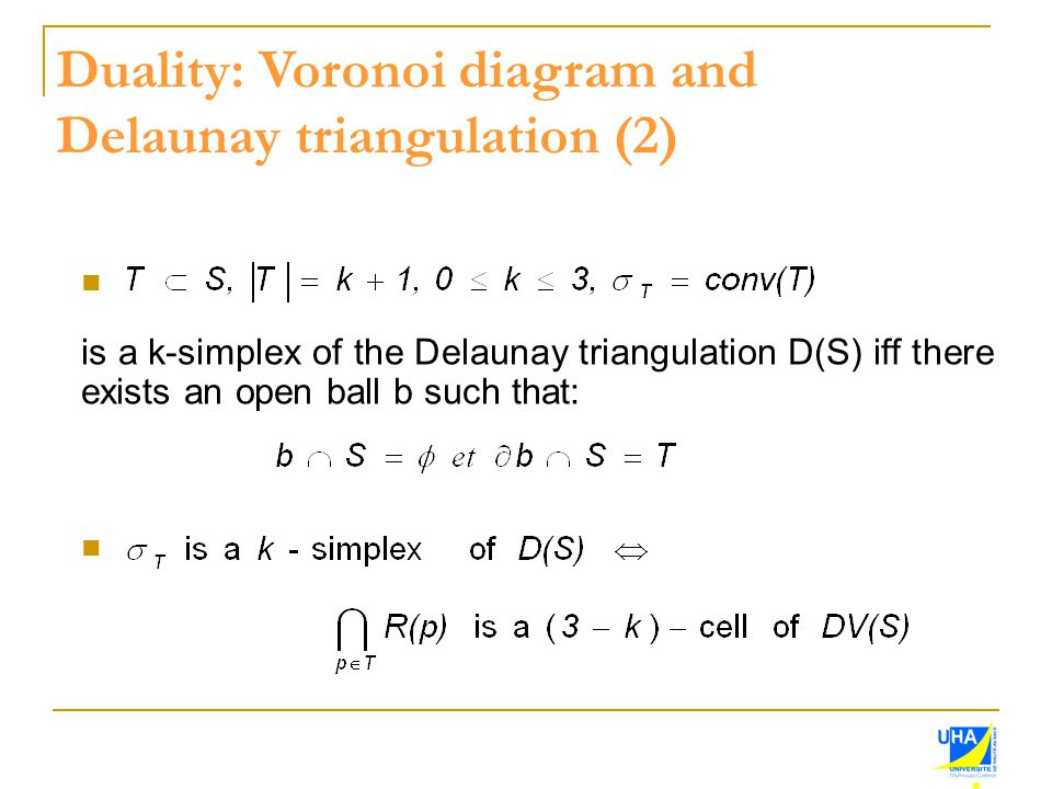 is a k-simplex of the Delaunay triangulation D(S) iff there exists an open ball b such that: Duality: Voronoi diagram and Delaunay triangulation (2)