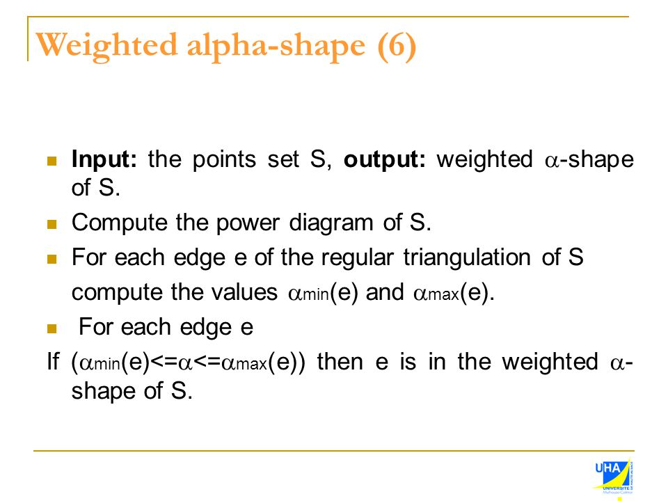 Input: the points set S, output: weighted  -shape of S. Compute the power diagram of S. For each edge e of the regular triangulation of S compute the