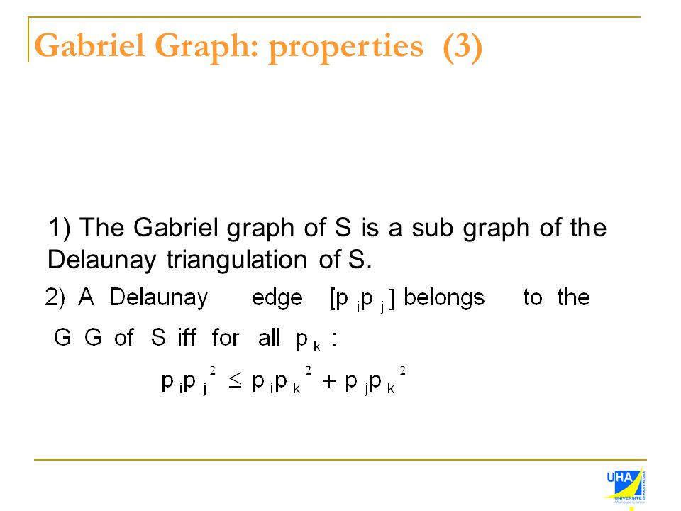 Gabriel Graph: properties (3) 1) The Gabriel graph of S is a sub graph of the Delaunay triangulation of S.