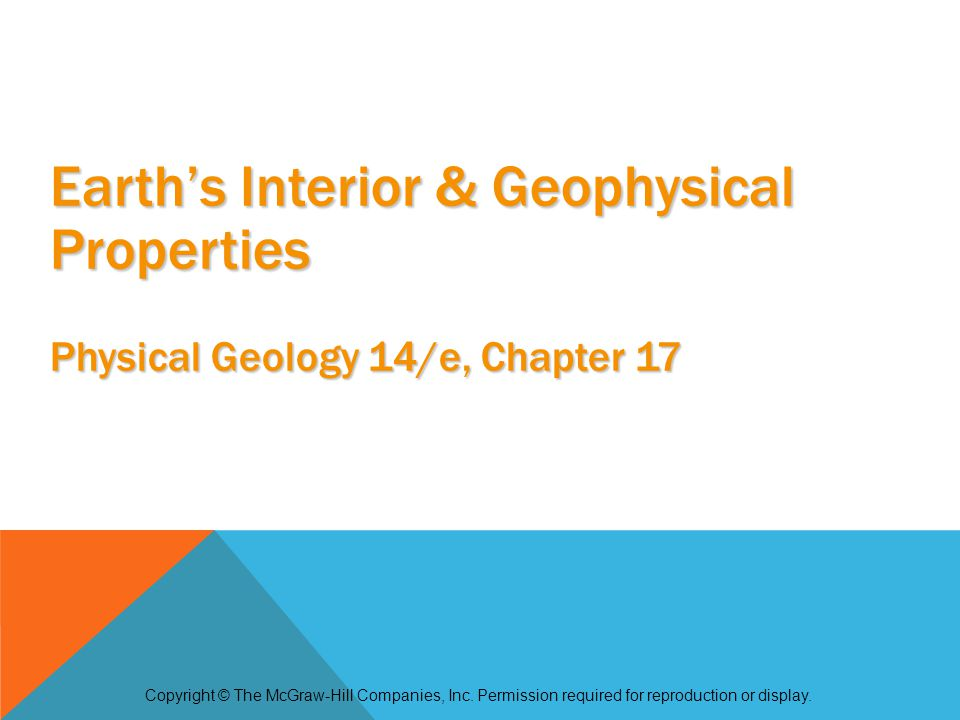 Deep interior of the Earth must be studied indirectly direct access only to crustal rocks and small upper mantle fragments brought up by volcanic eruptions or slapped onto continents by subducting oceanic plates deepest drillhole reached about 12 km, but did not reach the mantle Geophysics – the branch of geology that studies the interior of the Earth Introduction Copyright © The McGraw-Hill Companies, Inc.