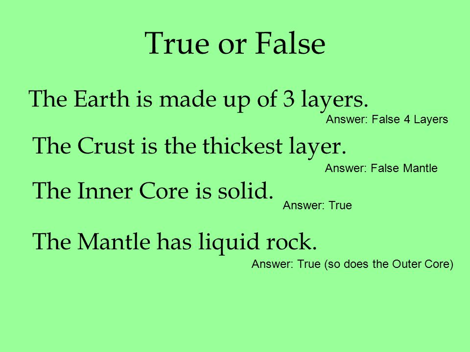 True or False The Earth is made up of 3 layers. The Crust is the thickest layer.