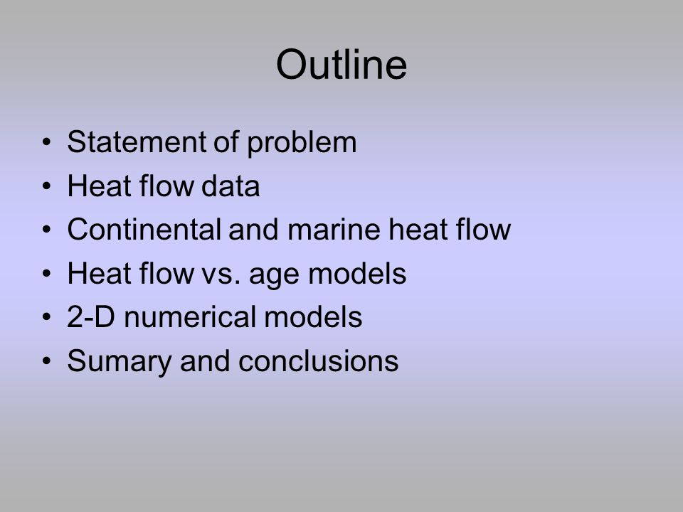 Outline Statement of problem Heat flow data Continental and marine heat flow Heat flow vs. age models 2-D numerical models Sumary and conclusions
