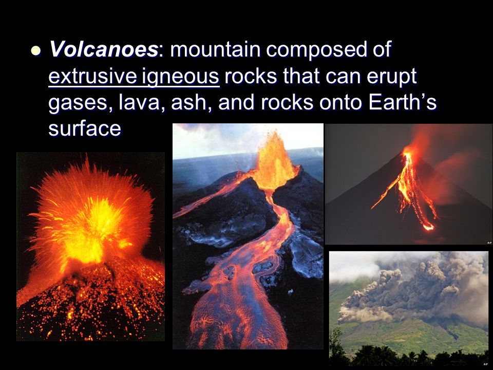 Volcanoes: mountain composed of extrusive igneous rocks that can erupt gases, lava, ash, and rocks onto Earth's surface Volcanoes: mountain composed o