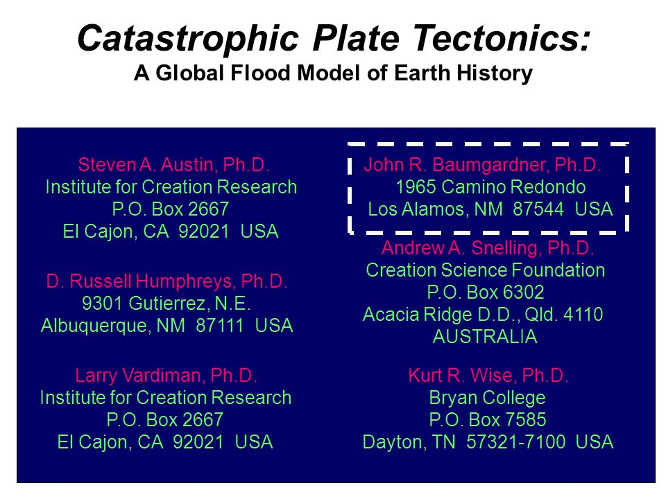 Catastrophic Plate Tectonics: A Global Flood Model of Earth History By (In alphabetical order) D. Russell Humphreys, Ph.D. Steven A. Austin, Ph.D. Lar
