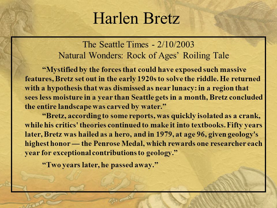 Harlen Bretz The Seattle Times - 2/10/2003 Natural Wonders: Rock of Ages' Roiling Tale Mystified by the forces that could have exposed such massive features, Bretz set out in the early 1920s to solve the riddle.