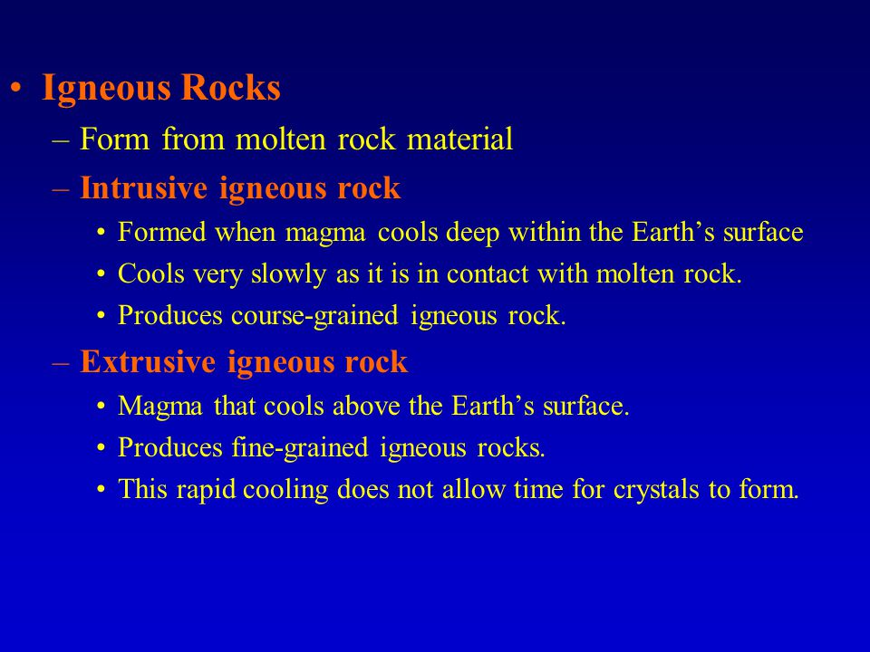 Igneous Rocks –Form from molten rock material –Intrusive igneous rock Formed when magma cools deep within the Earth's surface Cools very slowly as it is in contact with molten rock.