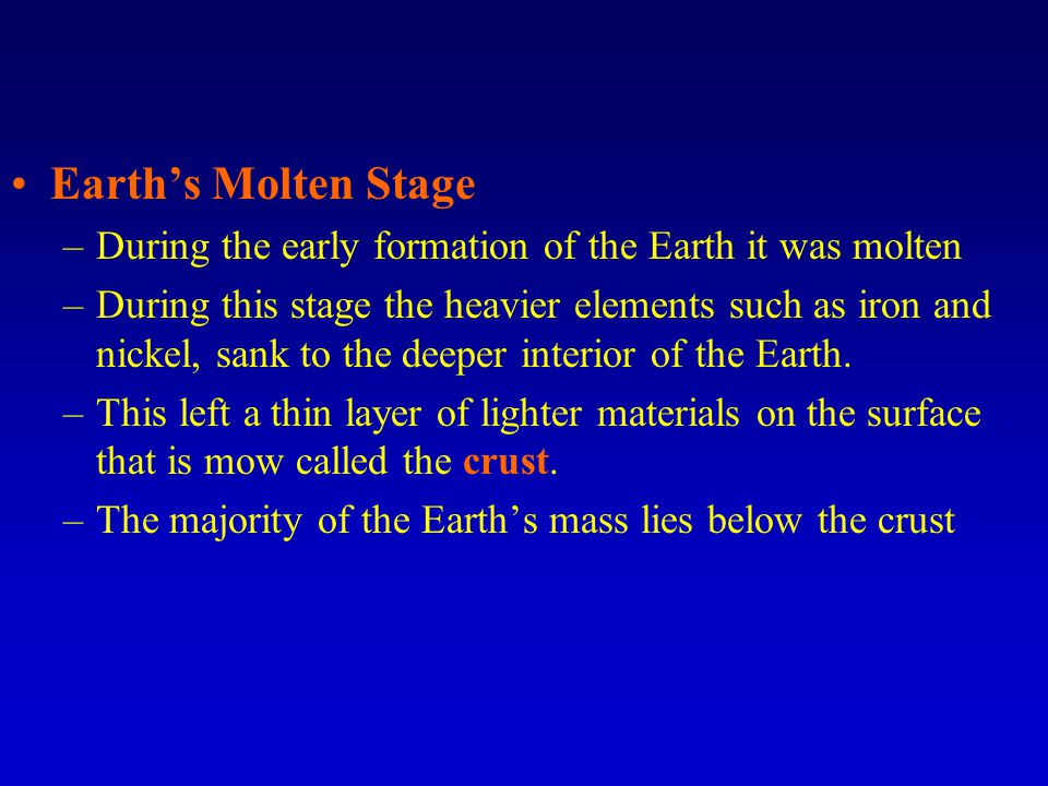 Earth's Molten Stage –During the early formation of the Earth it was molten –During this stage the heavier elements such as iron and nickel, sank to the deeper interior of the Earth.