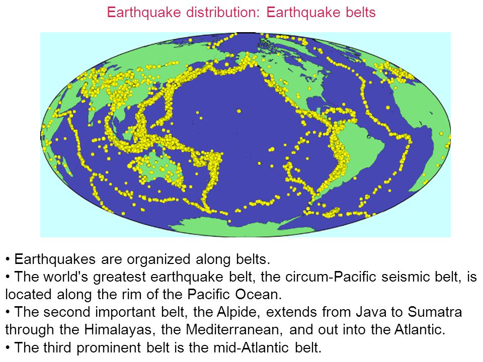 Earthquake distribution: Earthquake belts Earthquakes are organized along belts. The world's greatest earthquake belt, the circum-Pacific seismic belt