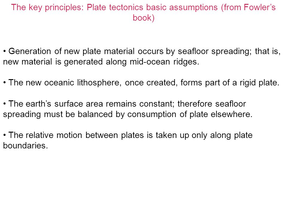 The key principles: Plate tectonics basic assumptions (from Fowler's book) Generation of new plate material occurs by seafloor spreading; that is, new