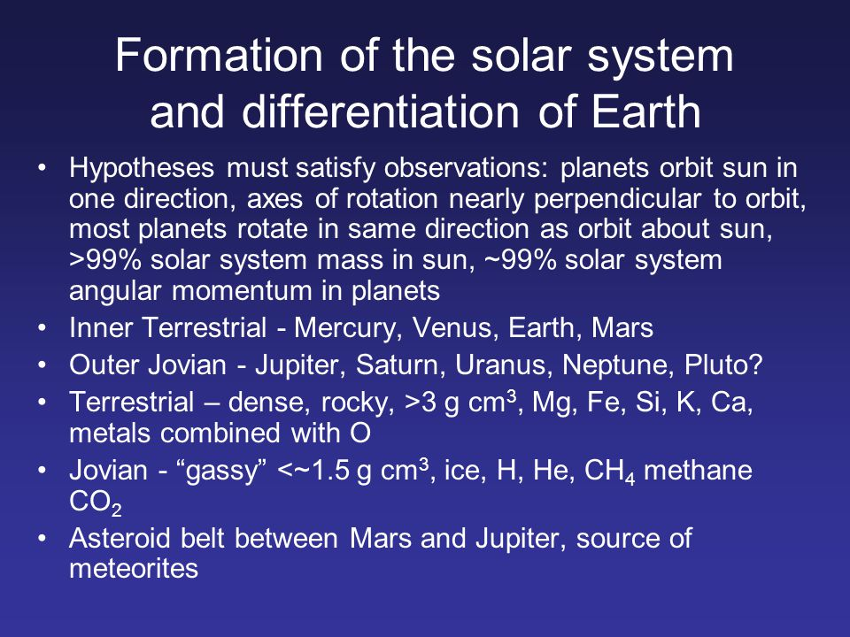 Formation of the solar system and differentiation of Earth Hypotheses must satisfy observations: planets orbit sun in one direction, axes of rotation
