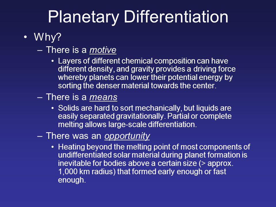 Planetary Differentiation Why? –There is a motive Layers of different chemical composition can have different density, and gravity provides a driving