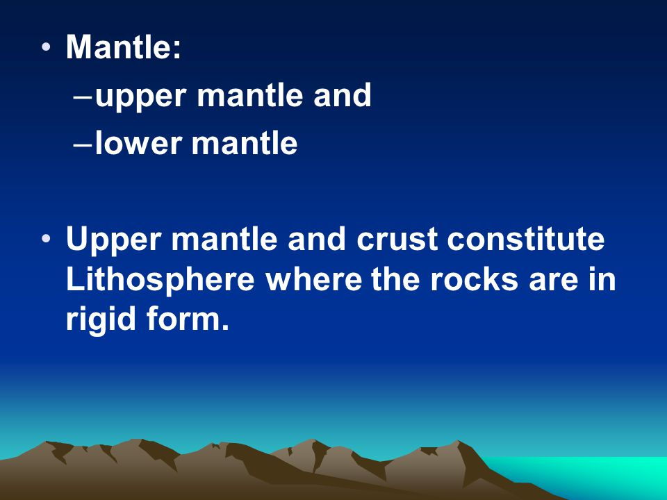 Mantle: –upper mantle and –lower mantle Upper mantle and crust constitute Lithosphere where the rocks are in rigid form.