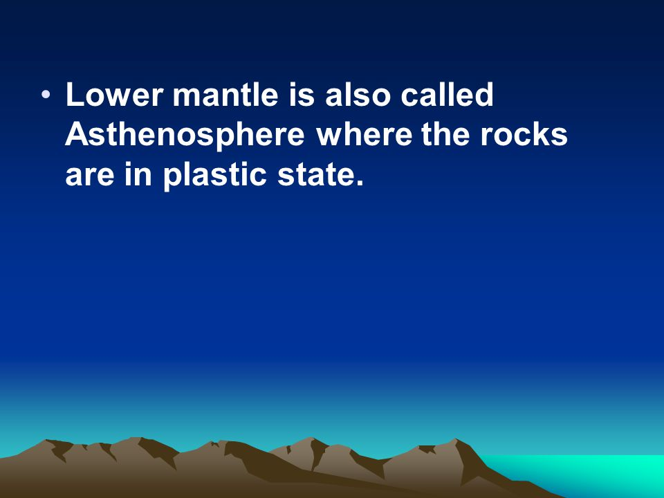 Lower mantle is also called Asthenosphere where the rocks are in plastic state.