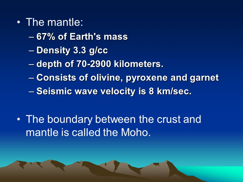 The mantle: –67% of Earth s mass –Density 3.3 g/cc –depth of 70-2900 kilometers.