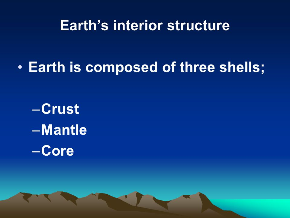 Earth's interior structure Earth is composed of three shells; –Crust –Mantle –Core