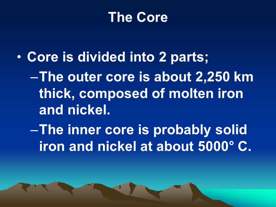 The Core Core is divided into 2 parts; –The outer core is about 2,250 km thick, composed of molten iron and nickel.