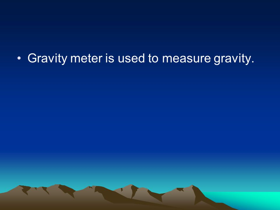 Gravity meter is used to measure gravity.