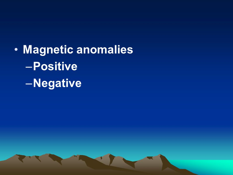 Magnetic anomalies –Positive –Negative