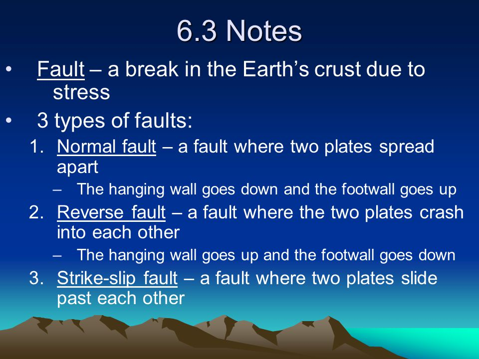 6.3 Notes Fault – a break in the Earth's crust due to stress 3 types of faults: 1.Normal fault – a fault where two plates spread apart –The hanging wa