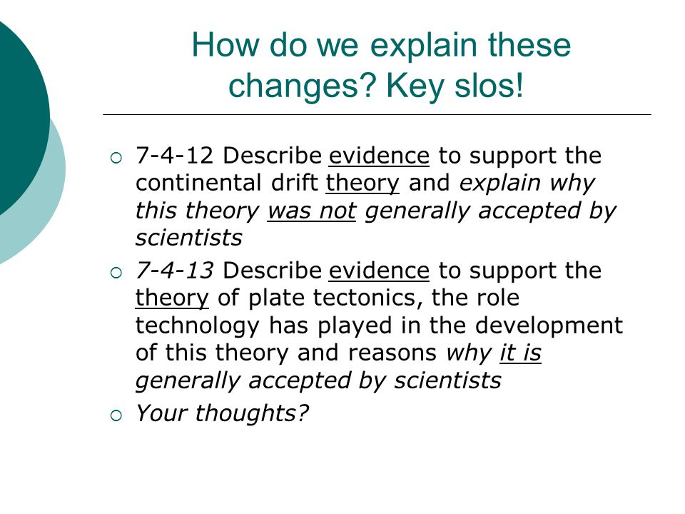 How do we explain these changes? Key slos!  7-4-12 Describe evidence to support the continental drift theory and explain why this theory was not gene