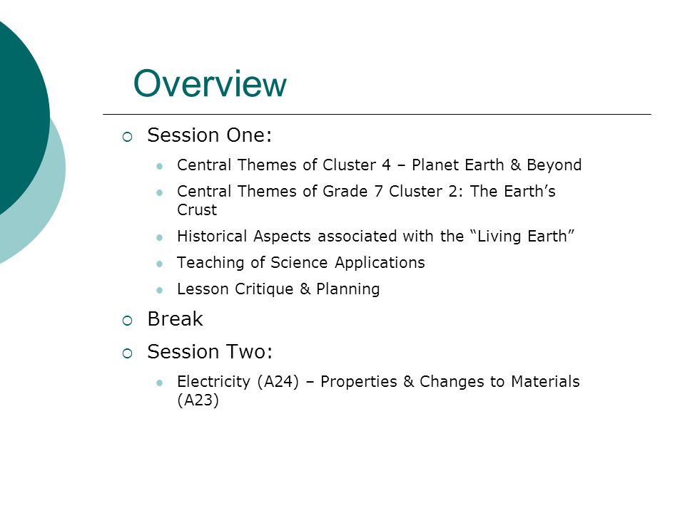 Overvie w  Session One: Central Themes of Cluster 4 – Planet Earth & Beyond Central Themes of Grade 7 Cluster 2: The Earth's Crust Historical Aspects associated with the Living Earth Teaching of Science Applications Lesson Critique & Planning  Break  Session Two: Electricity (A24) – Properties & Changes to Materials (A23)