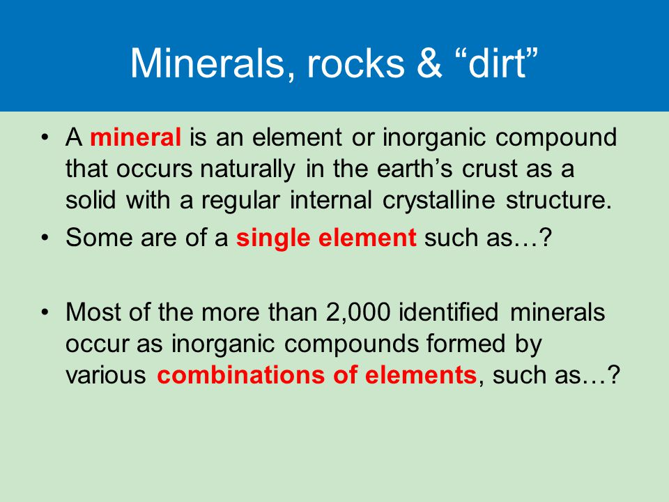 Minerals, rocks & dirt A mineral is an element or inorganic compound that occurs naturally in the earth's crust as a solid with a regular internal crystalline structure.
