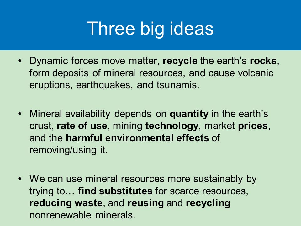 Three big ideas Dynamic forces move matter, recycle the earth's rocks, form deposits of mineral resources, and cause volcanic eruptions, earthquakes, and tsunamis.