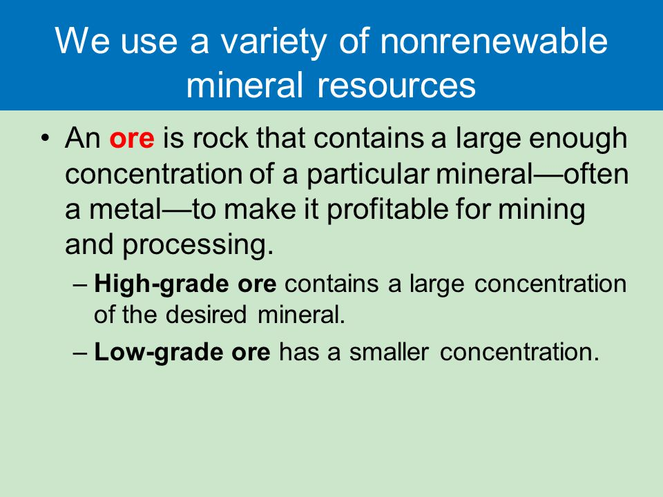 We use a variety of nonrenewable mineral resources An ore is rock that contains a large enough concentration of a particular mineral—often a metal—to make it profitable for mining and processing.
