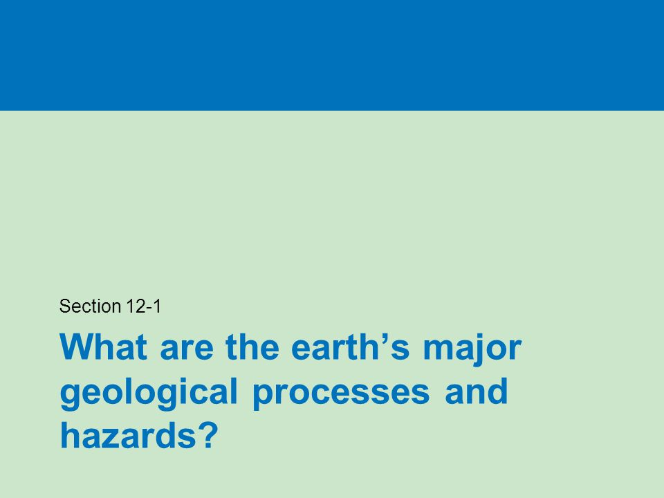 What are the earth's major geological processes and hazards Section 12-1