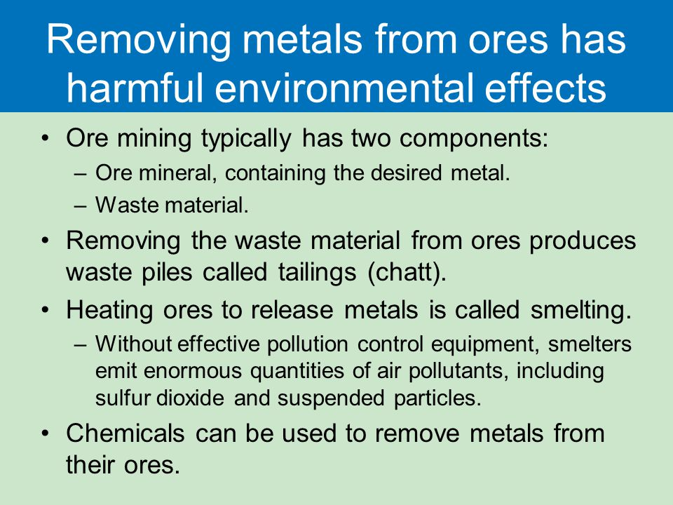 Removing metals from ores has harmful environmental effects Ore mining typically has two components: –Ore mineral, containing the desired metal.
