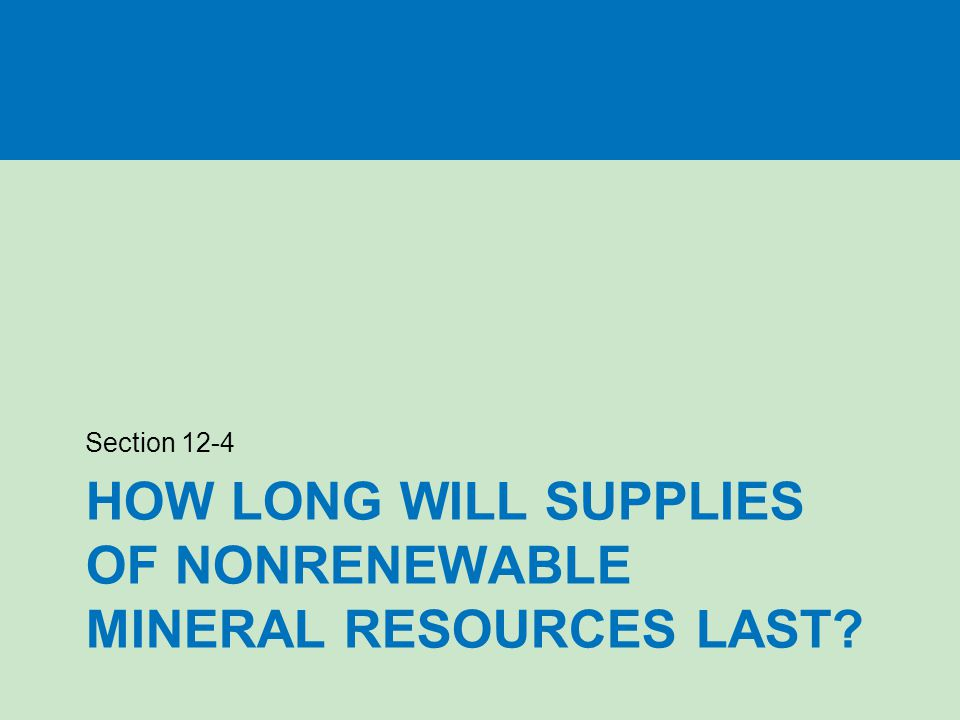 HOW LONG WILL SUPPLIES OF NONRENEWABLE MINERAL RESOURCES LAST Section 12-4