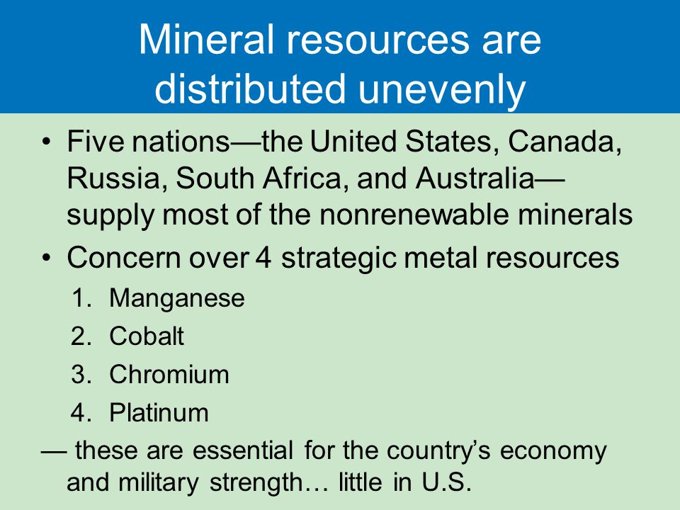 Mineral resources are distributed unevenly Five nations—the United States, Canada, Russia, South Africa, and Australia— supply most of the nonrenewable minerals Concern over 4 strategic metal resources 1.Manganese 2.Cobalt 3.Chromium 4.Platinum — these are essential for the country's economy and military strength… little in U.S.