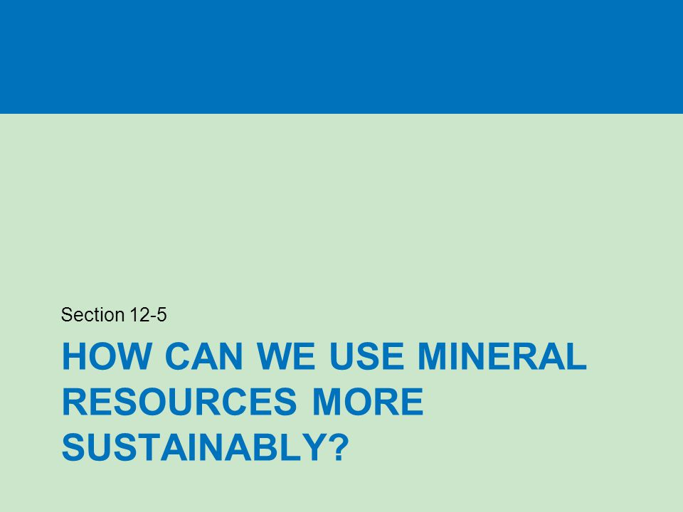HOW CAN WE USE MINERAL RESOURCES MORE SUSTAINABLY Section 12-5