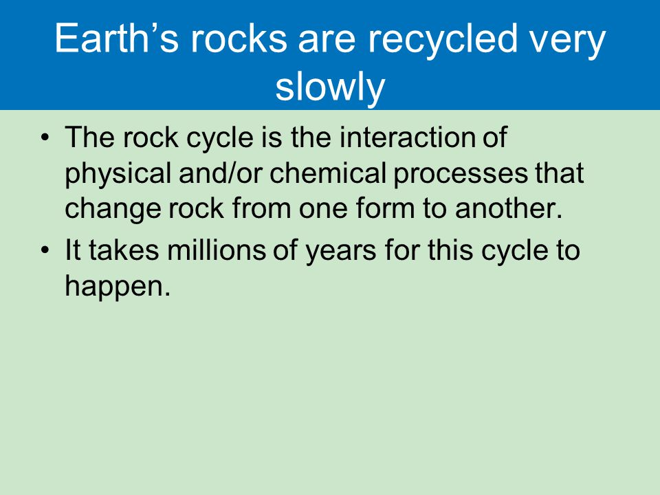 Earth's rocks are recycled very slowly The rock cycle is the interaction of physical and/or chemical processes that change rock from one form to another.