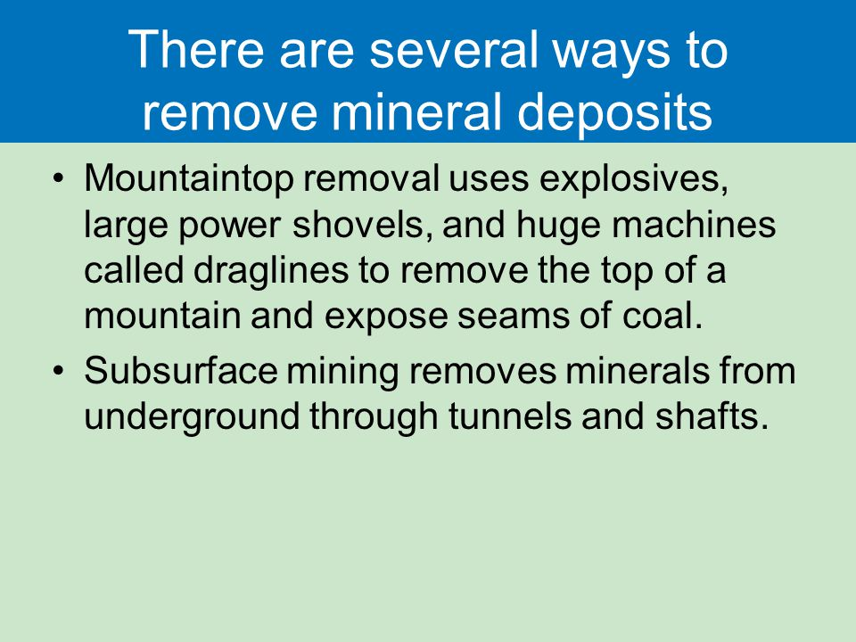 There are several ways to remove mineral deposits Mountaintop removal uses explosives, large power shovels, and huge machines called draglines to remove the top of a mountain and expose seams of coal.