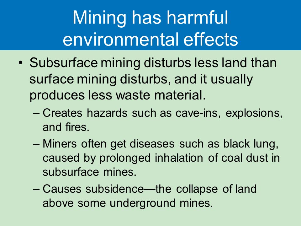 Mining has harmful environmental effects Subsurface mining disturbs less land than surface mining disturbs, and it usually produces less waste material.