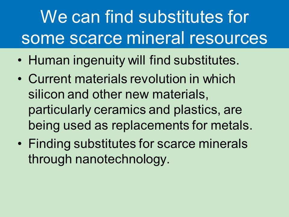 We can find substitutes for some scarce mineral resources Human ingenuity will find substitutes.
