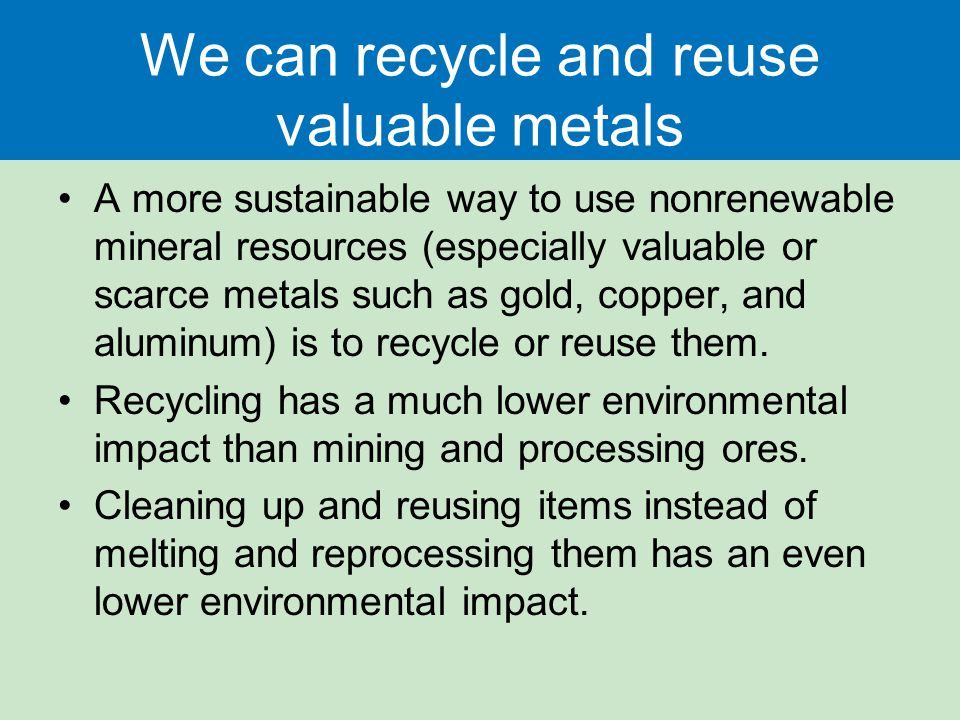 We can recycle and reuse valuable metals A more sustainable way to use nonrenewable mineral resources (especially valuable or scarce metals such as gold, copper, and aluminum) is to recycle or reuse them.