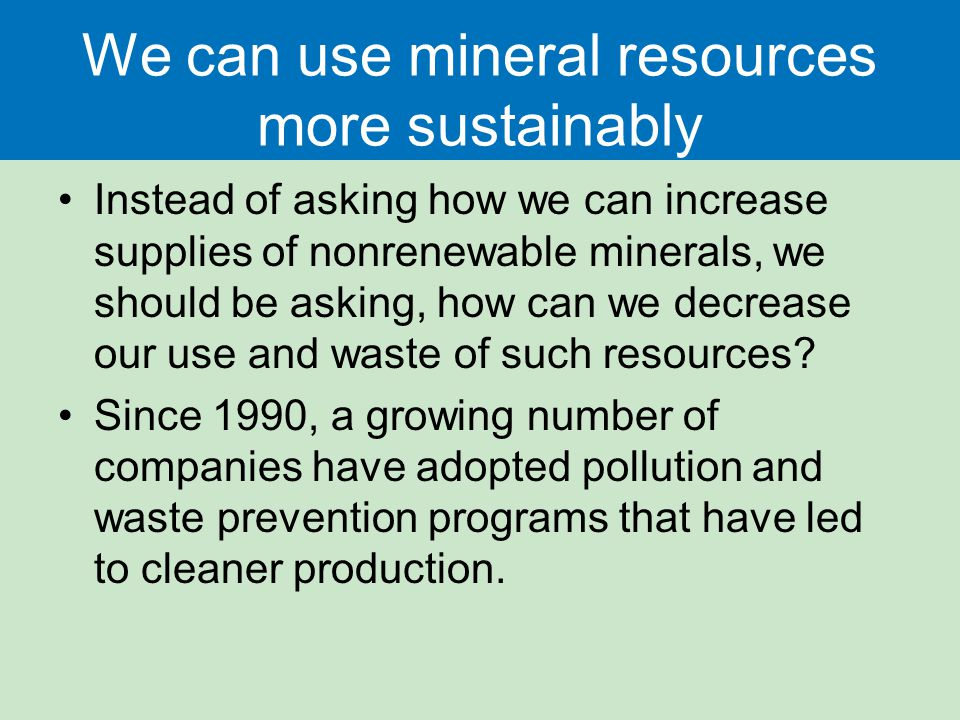 We can use mineral resources more sustainably Instead of asking how we can increase supplies of nonrenewable minerals, we should be asking, how can we decrease our use and waste of such resources.