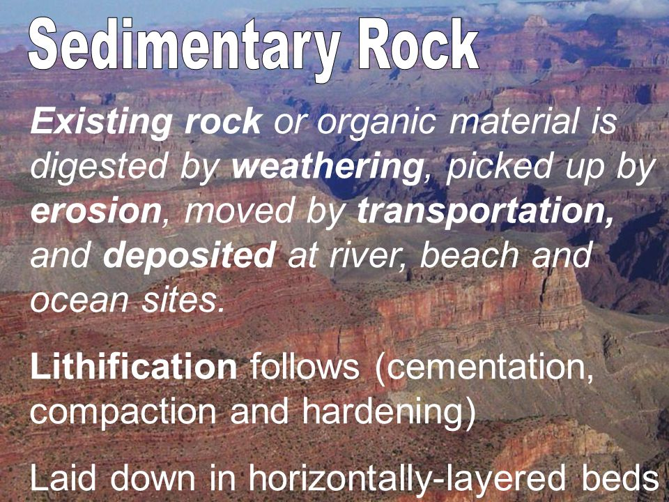 Existing rock or organic material is digested by weathering, picked up by erosion, moved by transportation, and deposited at river, beach and ocean sites.