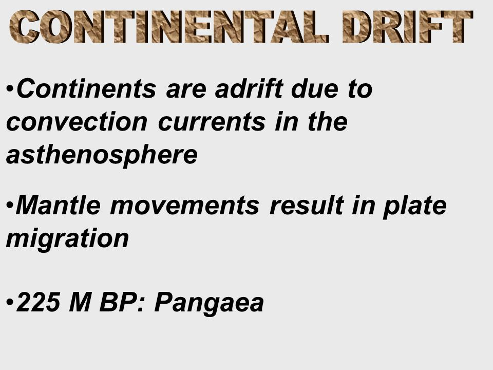 Continents are adrift due to convection currents in the asthenosphere Mantle movements result in plate migration 225 M BP: Pangaea