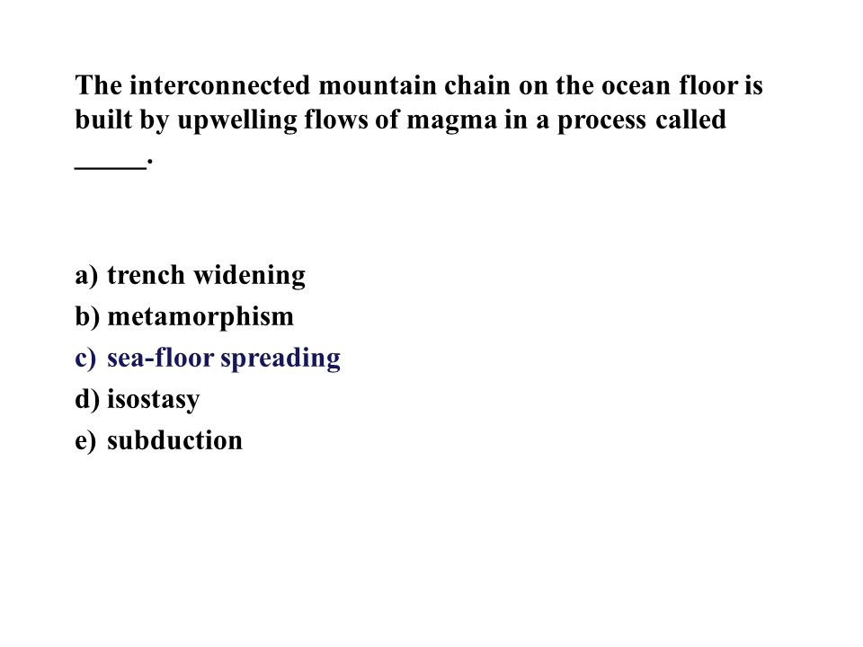The interconnected mountain chain on the ocean floor is built by upwelling flows of magma in a process called _____.